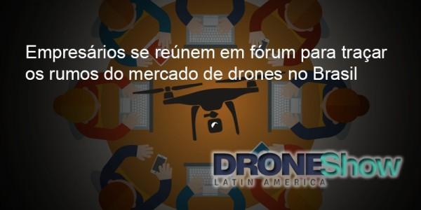 Forum Empresarios Drones 600x300 Empresários se reúnem em fórum para traçar os rumos do mercado de Drones no Brasil